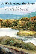 A Walk Along the River: A Literary Anthology From the Upper Rio Grande