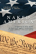 Naked America: Stripped of Its Many Myths, The Bare Truth Suggests Revolutionary Economic, Political and Social Reforms