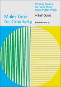 Make Time for Creativity Finding Space for Your Most Meaningful Work A Self Guide