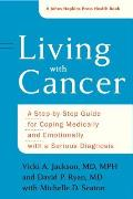 Living with Cancer A Step by Step Guide for Coping Medically & Emotionally with a Serious Diagnosis