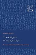 The Origins of Agnosticism: Victorian Unbelief and the Limits of Knowledge
