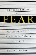 Neighborhood of Fear: The Suburban Crisis in American Culture, 1975-2001