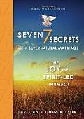 Seven Secrets of a Supernatural Marriage The Joy of Spirit Led Intimacy