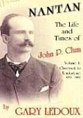 Nantan - The Life and Times of John P. Clum: Volume 1: Claverack to Tombstone 1851-1882