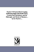 Mayhew'S Practical Book Keeping Embracing Single and Double Entry, Commercial Calculations, and the Philosophy and Morals of Business ... by Ira Mayhe
