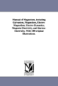 Manual of Magnetism, including Galvanism, Magnetism, Electro-Magnetism, Electro-Dynamics, Magneto-Electricity, and thermo-Electricity. With 180 origin