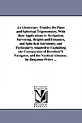 An Elementary Treatise On Plane and Spherical Trigonometry, With their Applications to Navigation, Surveying, Heights and Distances, and Spherical Ast