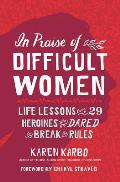 In Praise of Difficult Women Life Lessons From 29 Heroines Who Dared to Break the Rules