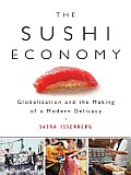 The Sushi Economy: Globalization and the Making of a Modern Delicacy
