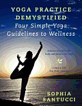 Yoga Practice Demystified Four Simple Yoga Guidelines to Wellness: Balance Energy in the Body and Mind with Yoga Create a Life You Truly Deserve