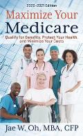 Maximize Your Medicare: 2020 - 2021 Edition: Qualify for Benefits, Protect Your Health, and Minimize Your Costs