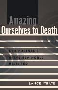 Amazing Ourselves to Death; Neil Postman's Brave New World Revisited