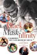 Black Mask-ulinity; A Framework for Black Masculine Caring