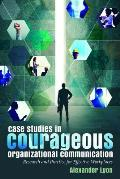 Case Studies in Courageous Organizational Communication; Research and Practice for Effective Workplaces