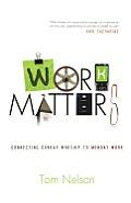 Work Matters Connecting Sunday Worship to Monday Work