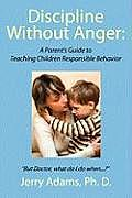 Discipline Without Anger: A Parent's Guide to Teaching Children Responsible Behavior: But Doctor, What Do I Do When...?