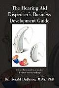 The Hearing Aid Dispensers Business Development Guide: It's Not How Much You Make; It's How Much You Keep