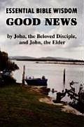 Essential Bible Wisdom: Good News by John, the Beloved Disciple, and John, the Elder