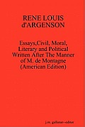 Rene Louis D'Argenson: Essays, Civil, Moral, Literary and Political Written After the Manner of M. de Montagne--(American Edition)