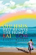 Oh! Jesus, Help Me Over the Hump of My Rainbow
