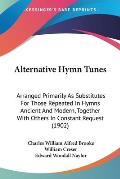 Alternative Hymn Tunes: Arranged Primarily as Substitutes for Those Repeated in Hymns Ancient and Modern, Together with Others in Constant Req