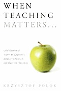 When Teaching Matters...: A Collection of Papers on Linguistics, Language Education, and Classroom Dynamics