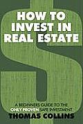 How to Invest in Real Estate: A Beginners Guide to the Only Proven Safe Investment