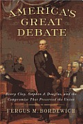 Americas Great Debate Henry Clay Stephen A Douglas & the Compromise That Preserved the Union