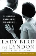 Lady Bird & Lyndon The Hidden Story of a Marriage That Made a President