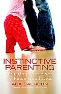 Instinctive Parenting: Trusting Ourselves to Raise Good Kids