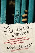 Serial Killer Whisperer: How One Mans Tragedy Helped Unlock the Deadliest Secrets of the Worlds Most Terrifying Killers