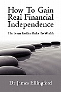 How To Gain Real Financial Independence: The Seven Golden Rules To Wealth