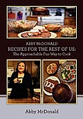 ABBY McDONALD RECIPES FOR THE REST OF US: : The Approachable Fun Way to Cook