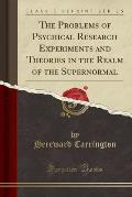 The Problems of Psychical Research Experiments and Theories in the Realm of the Supernormal (Classic Reprint)