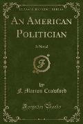 The Works of F. Marion Crawford: An American Politician (Classic Reprint)