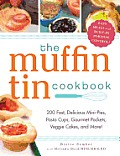 Muffin Tin Cookbook 200 Fast Delicious Mini Pies Pasta Cups Gourmet Pockets Veggie Cakes & More