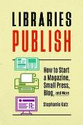 Libraries Publish: How to Start a Magazine, Small Press, Blog, and More
