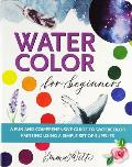 Watercolor for Beginners: A Fun and Comprehensive Guide to Watercolor Painting Using a Simple Set of Supplies