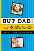 But Dad A Survival Guide for Single Fathers of Tween & Teen Daughters