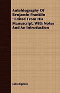 Autobiography of Benjamin Franklin: Edited from His Manuscript, with Notes and an Introduction