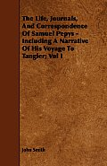 The Life, Journals, and Correspondence of Samuel Pepys - Including a Narrative of His Voyage to Tangier; Vol I