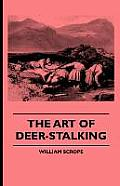 The Art of Deer-Stalking - Illustrated by a Narrative of a Few Days Sport in the Forest of Atholl, with Some Account of the Nature and Habits of Red D