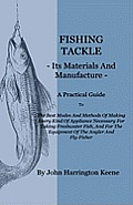 Fishing Tackle, Its Materials and Manufacture - A Practical Guide to the Best Modes and Methods of Making Every Kind of Appliance Necessary for Taking