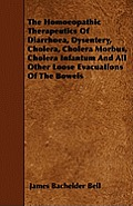 The Homoeopathic Therapeutics of Diarrhoea, Dysentery, Cholera, Cholera Morbus, Cholera Infantum and All Other Loose Evacuations of the Bowels