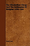The Elizabethan Clergy And The Settlement Of Religion 1558-1564