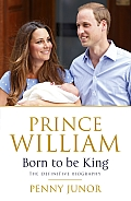 Prince William Born to Be King The Definitive Biography