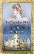 Lady Almina & the Real Downton Abbey The Lost Legacy of Highclere Castle