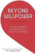 Beyond Willpower The Secret Principle to Achieving Success in Life Love & Happiness