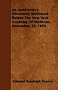 An Anniversary Discourse, Delivered Before The New York Academy Of Medicine, November, 25, 1858