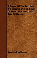 A Boyar Of The Terrible A Romance Of The Court Of Ivan The Cruel, First Tsar Of Russia